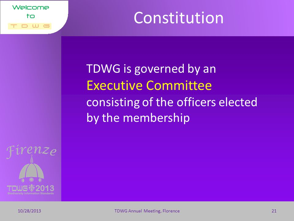 Welcome to Constitution 10/28/2013TDWG Annual Meeting, Florence20 TDWG shall meet each calendar year to discuss standards elect officers receive reports on TDWG activities, including a financial report; discuss governance and operation; fix the date and place of the next annual meeting conduct other relevant business.