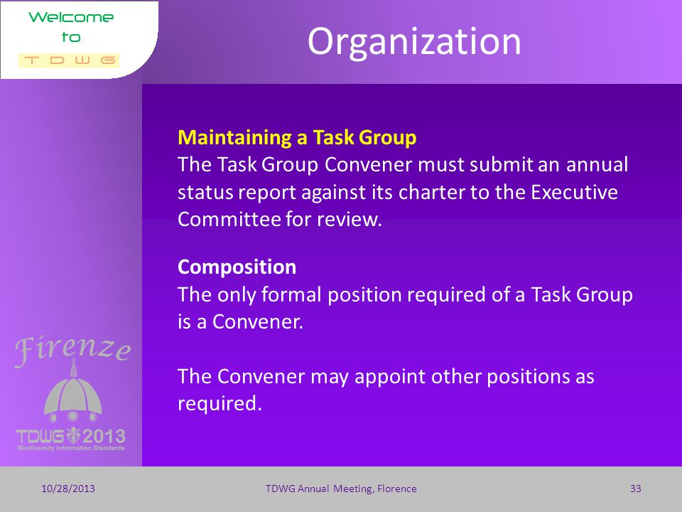 Welcome to Organization 10/28/2013TDWG Annual Meeting, Florence32 Task Groups Purpose and Responsibilities A Task Group is created within an Interest Group to develop a particular product within a given time frame.
