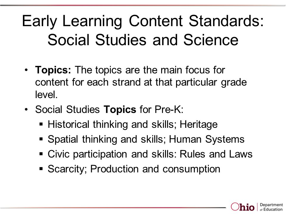Early Learning Content Standards: Social Studies and Science Topics: The topics are the main focus for content for each strand at that particular grade level.