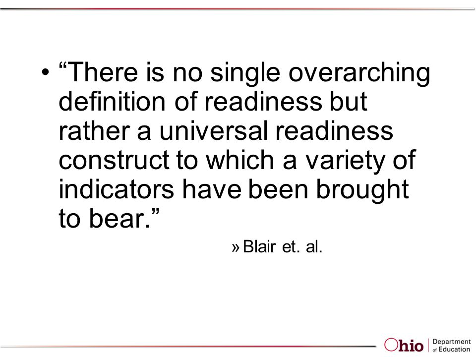 There is no single overarching definition of readiness but rather a universal readiness construct to which a variety of indicators have been brought to bear. »Blair et.