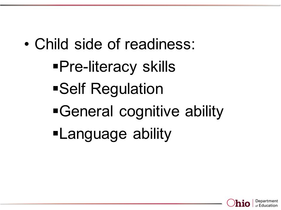 Child side of readiness:  Pre-literacy skills  Self Regulation  General cognitive ability  Language ability