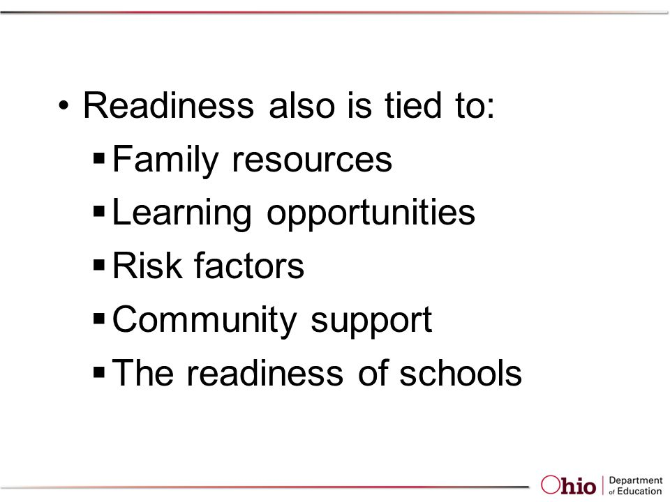Readiness also is tied to:  Family resources  Learning opportunities  Risk factors  Community support  The readiness of schools