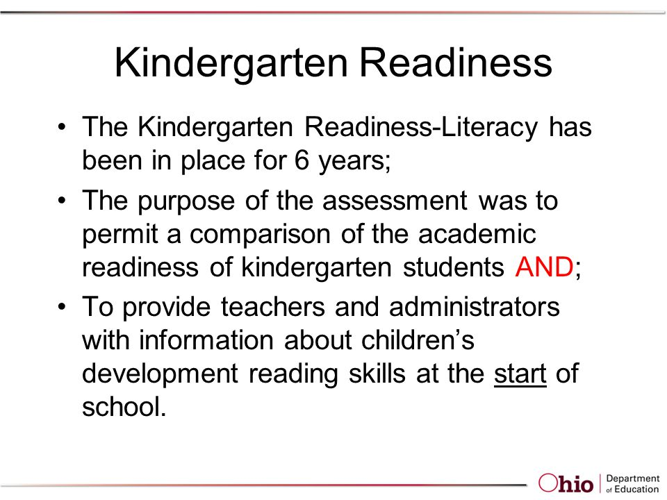 Kindergarten Readiness The Kindergarten Readiness-Literacy has been in place for 6 years; The purpose of the assessment was to permit a comparison of the academic readiness of kindergarten students AND; To provide teachers and administrators with information about children's development reading skills at the start of school.