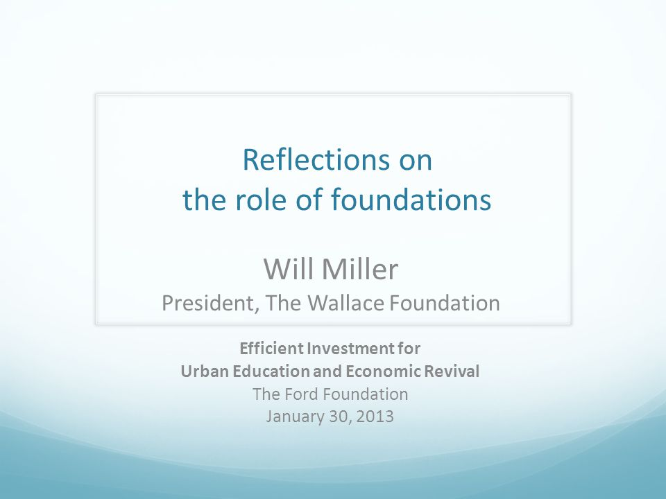 Reflections on the role of foundations Will Miller President, The Wallace Foundation Efficient Investment for Urban Education and Economic Revival The Ford Foundation January 30, 2013