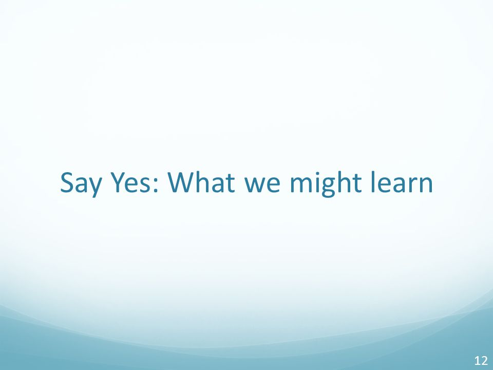 Say Yes: What we might learn 12