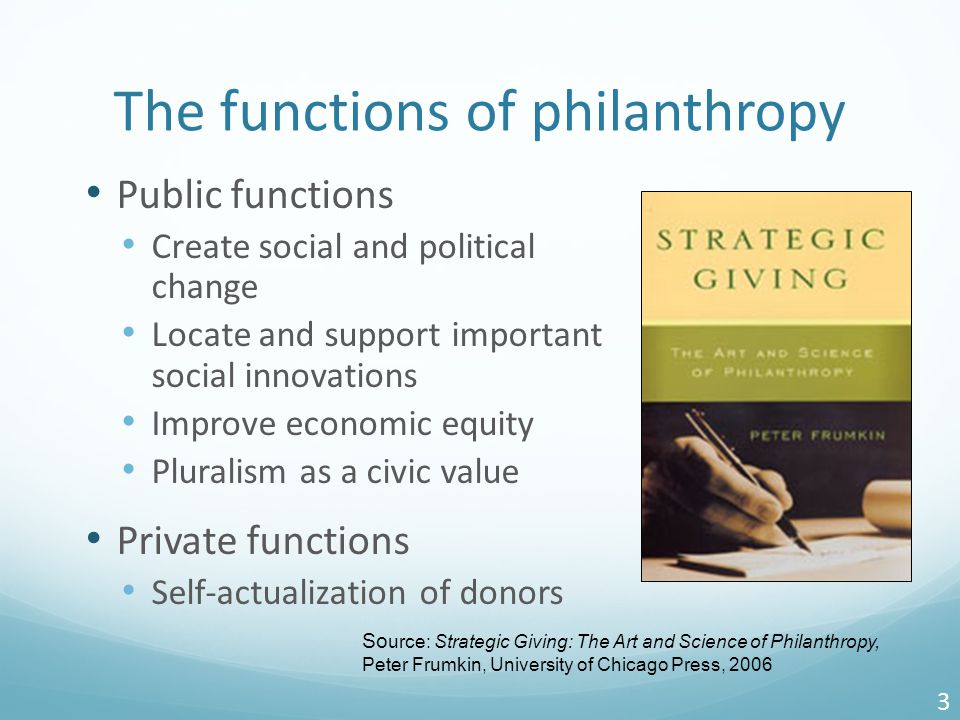 The functions of philanthropy Public functions Create social and political change Locate and support important social innovations Improve economic equity Pluralism as a civic value Private functions Self-actualization of donors 3 So urce: Strategic Giving: The Art and Science of Philanthropy, Peter Frumkin, University of Chicago Press, 2006