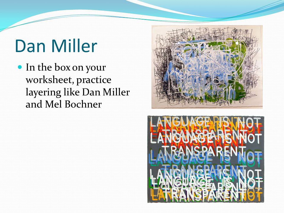 Dan Miller In the box on your worksheet, practice layering like Dan Miller and Mel Bochner