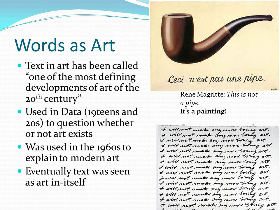 Words as Art Text in art has been called one of the most defining developments of art of the 20 th century Used in Data (19teens and 20s) to question whether or not art exists Was used in the 1960s to explain to modern art Eventually text was seen as art in-itself Rene Magritte: This is not a pipe.