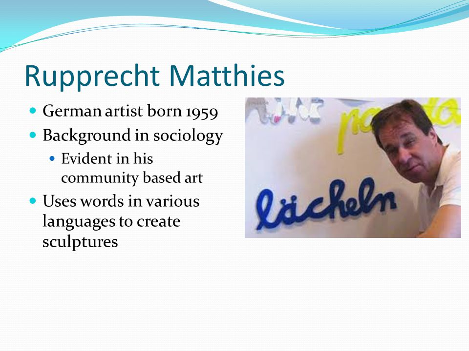 Rupprecht Matthies German artist born 1959 Background in sociology Evident in his community based art Uses words in various languages to create sculptures