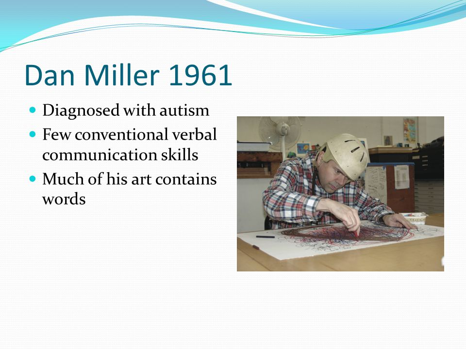 Dan Miller 1961 Diagnosed with autism Few conventional verbal communication skills Much of his art contains words