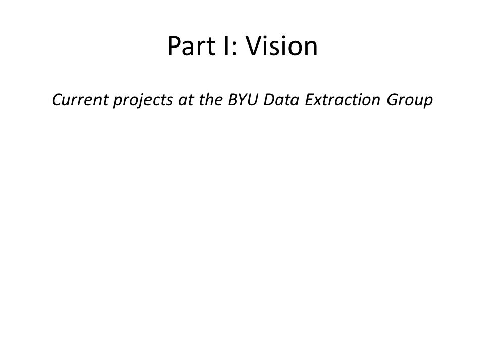 Part I: Vision Current projects at the BYU Data Extraction Group