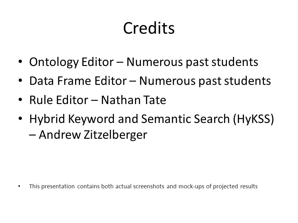 Credits Ontology Editor – Numerous past students Data Frame Editor – Numerous past students Rule Editor – Nathan Tate Hybrid Keyword and Semantic Search (HyKSS) – Andrew Zitzelberger This presentation contains both actual screenshots and mock-ups of projected results