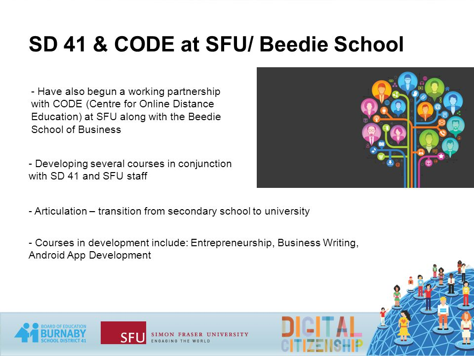 SD 41 & CODE at SFU/ Beedie School - Have also begun a working partnership with CODE (Centre for Online Distance Education) at SFU along with the Beedie School of Business - Developing several courses in conjunction with SD 41 and SFU staff - Articulation – transition from secondary school to university - Courses in development include: Entrepreneurship, Business Writing, Android App Development