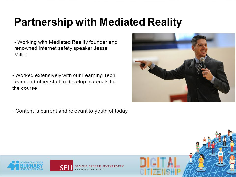Partnership with Mediated Reality - Working with Mediated Reality founder and renowned Internet safety speaker Jesse Miller - Worked extensively with our Learning Tech Team and other staff to develop materials for the course - Content is current and relevant to youth of today