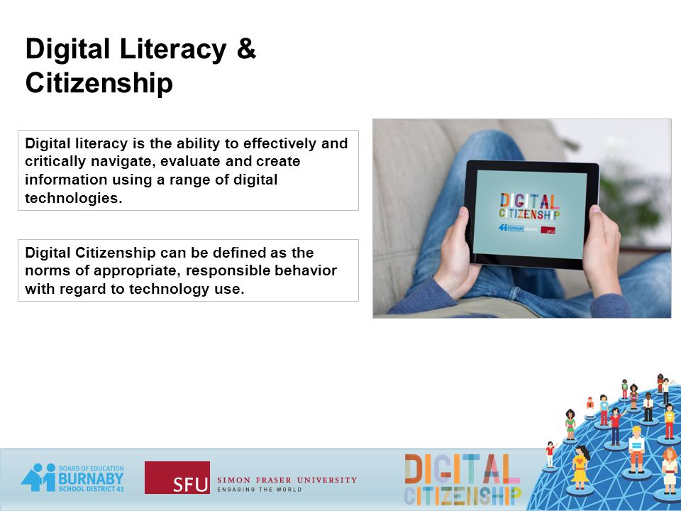 Digital Literacy & Citizenship Digital literacy is the ability to effectively and critically navigate, evaluate and create information using a range of digital technologies.