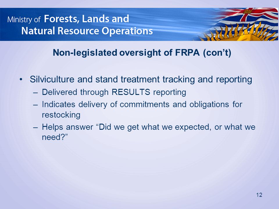 Non-legislated oversight of FRPA (con't) Silviculture and stand treatment tracking and reporting –Delivered through RESULTS reporting –Indicates delivery of commitments and obligations for restocking –Helps answer Did we get what we expected, or what we need 12