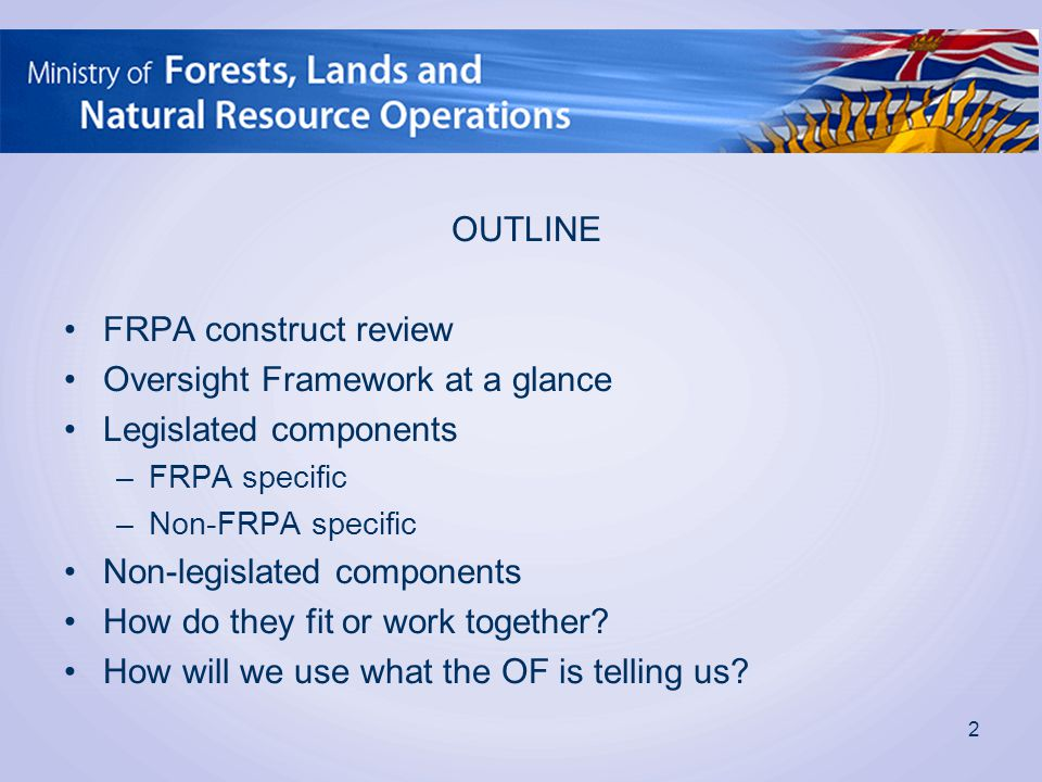 OUTLINE FRPA construct review Oversight Framework at a glance Legislated components –FRPA specific –Non-FRPA specific Non-legislated components How do they fit or work together.