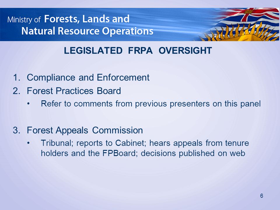 LEGISLATED FRPA OVERSIGHT 1.Compliance and Enforcement 2.Forest Practices Board Refer to comments from previous presenters on this panel 3.Forest Appeals Commission Tribunal; reports to Cabinet; hears appeals from tenure holders and the FPBoard; decisions published on web 6