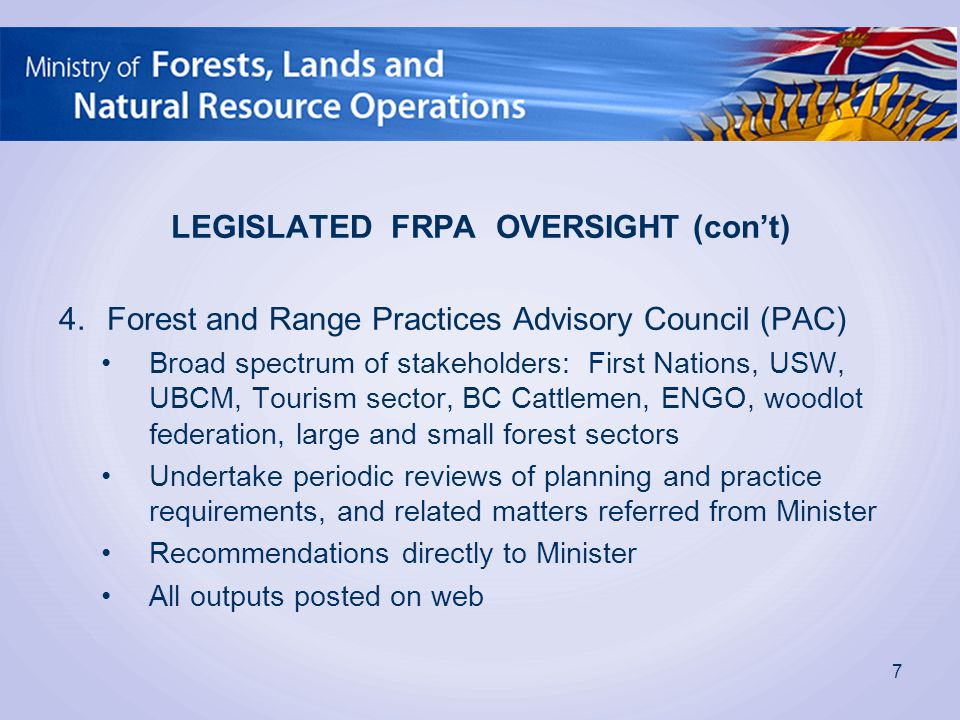 LEGISLATED FRPA OVERSIGHT (con't) 4.Forest and Range Practices Advisory Council (PAC) Broad spectrum of stakeholders: First Nations, USW, UBCM, Touris