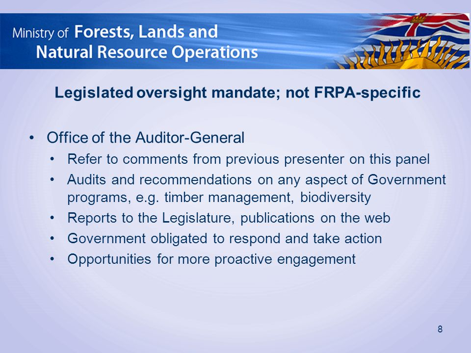 Legislated oversight mandate; not FRPA-specific Office of the Auditor-General Refer to comments from previous presenter on this panel Audits and recommendations on any aspect of Government programs, e.g.
