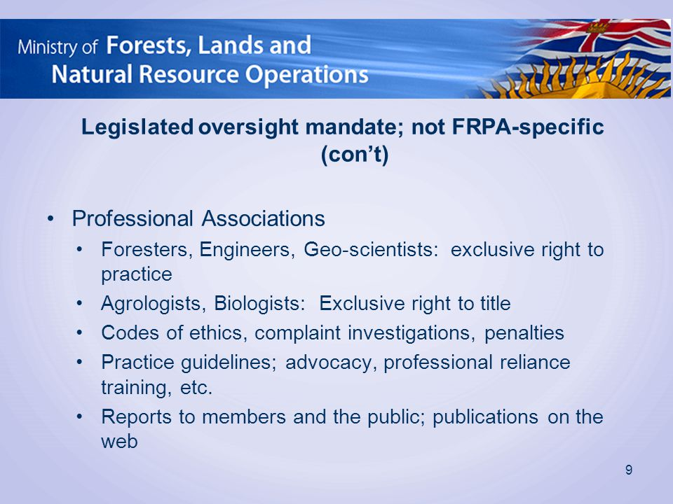 Legislated oversight mandate; not FRPA-specific (con't) Professional Associations Foresters, Engineers, Geo-scientists: exclusive right to practice Agrologists, Biologists: Exclusive right to title Codes of ethics, complaint investigations, penalties Practice guidelines; advocacy, professional reliance training, etc.