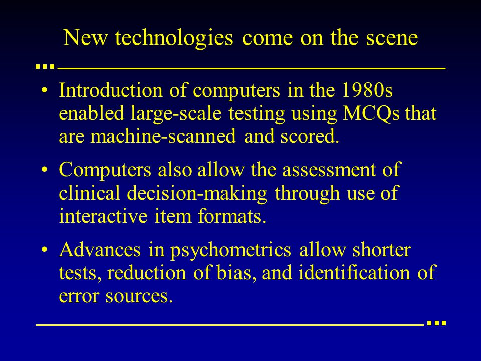 New technologies come on the scene Introduction of computers in the 1980s enabled large-scale testing using MCQs that are machine-scanned and scored.