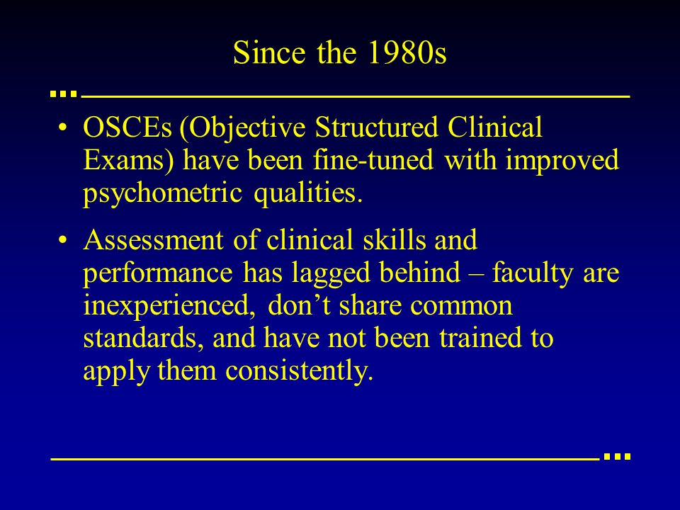Since the 1980s OSCEs (Objective Structured Clinical Exams) have been fine-tuned with improved psychometric qualities.