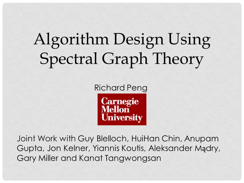 Algorithm Design Using Spectral Graph Theory Richard Peng Joint Work with Guy Blelloch, HuiHan Chin, Anupam Gupta, Jon Kelner, Yiannis Koutis, Aleksander M ą dry, Gary Miller and Kanat Tangwongsan