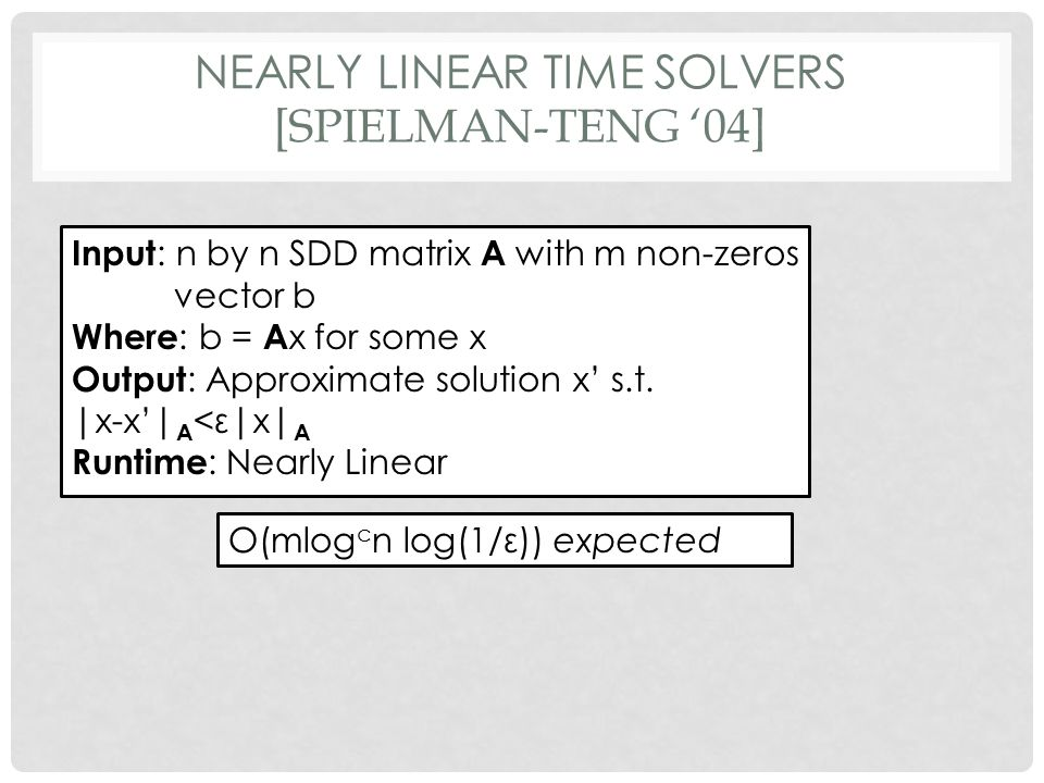 NEARLY LINEAR TIME SOLVERS [SPIELMAN-TENG '04] Input : n by n SDD matrix A with m non-zeros vector b Where : b = A x for some x Output : Approximate solution x' s.t.