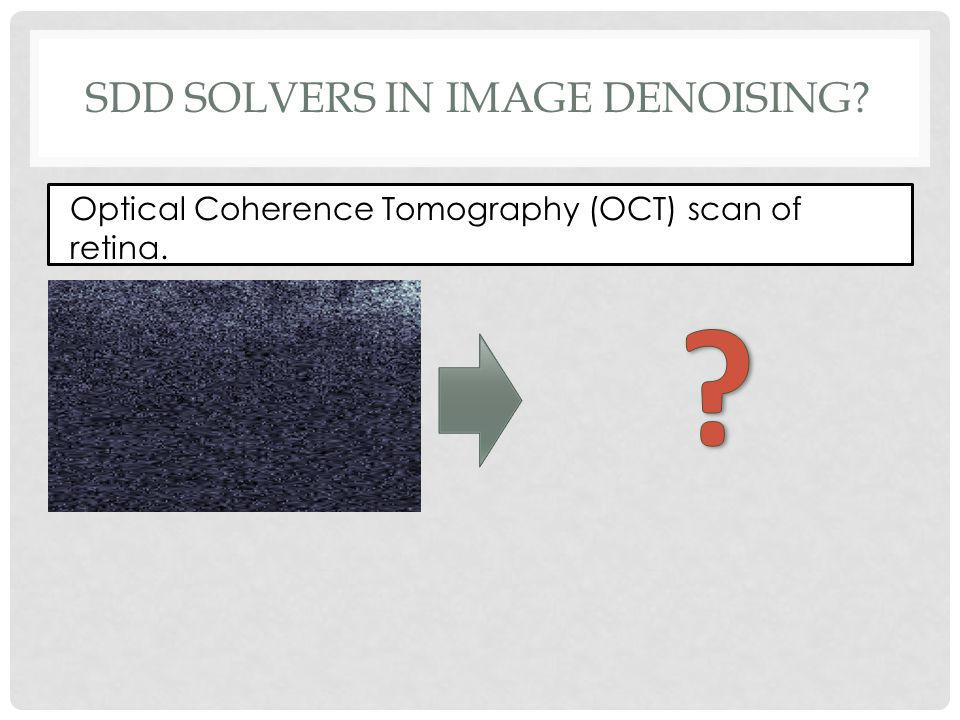 SDD SOLVERS IN IMAGE DENOISING Optical Coherence Tomography (OCT) scan of retina.