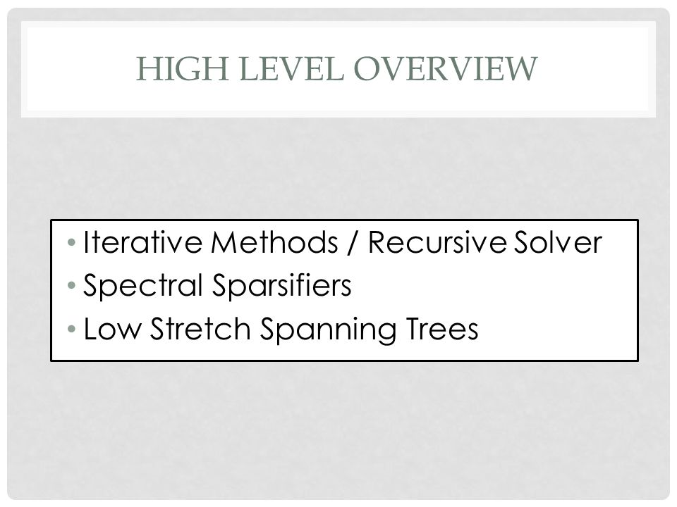 HIGH LEVEL OVERVIEW Iterative Methods / Recursive Solver Spectral Sparsifiers Low Stretch Spanning Trees