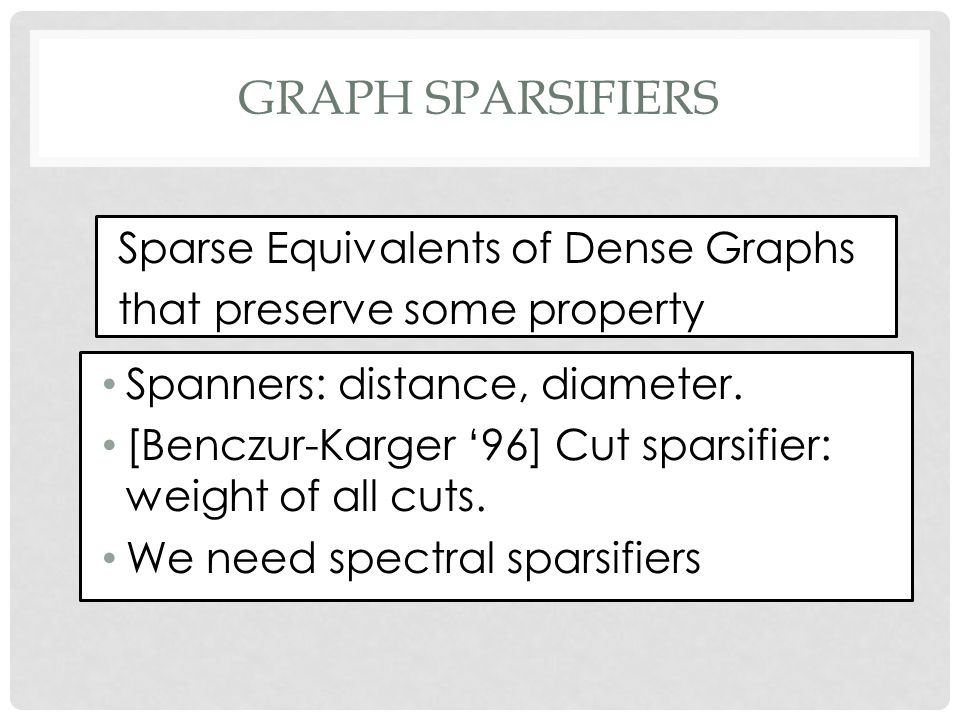 GRAPH SPARSIFIERS Sparse Equivalents of Dense Graphs that preserve some property Spanners: distance, diameter.