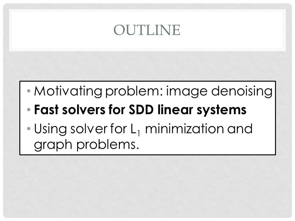 OUTLINE Motivating problem: image denoising Fast solvers for SDD linear systems Using solver for L 1 minimization and graph problems.