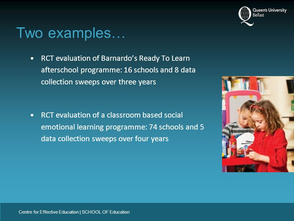Centre for Effective Education | SCHOOL OF Education RCT evaluation of Barnardo's Ready To Learn afterschool programme: 16 schools and 8 data collection sweeps over three years RCT evaluation of a classroom based social emotional learning programme: 74 schools and 5 data collection sweeps over four years Two examples…