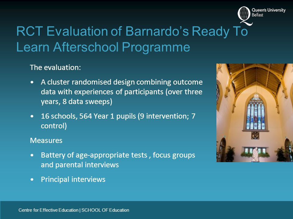 Centre for Effective Education | SCHOOL OF Education The evaluation: A cluster randomised design combining outcome data with experiences of participants (over three years, 8 data sweeps) 16 schools, 564 Year 1 pupils (9 intervention; 7 control) Measures Battery of age-appropriate tests, focus groups and parental interviews Principal interviews RCT Evaluation of Barnardo's Ready To Learn Afterschool Programme