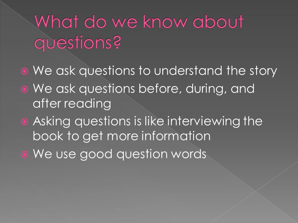  We ask questions to understand the story  We ask questions before, during, and after reading  Asking questions is like interviewing the book to ge