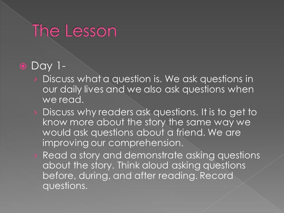  Day 1- › Discuss what a question is. We ask questions in our daily lives and we also ask questions when we read. › Discuss why readers ask questions