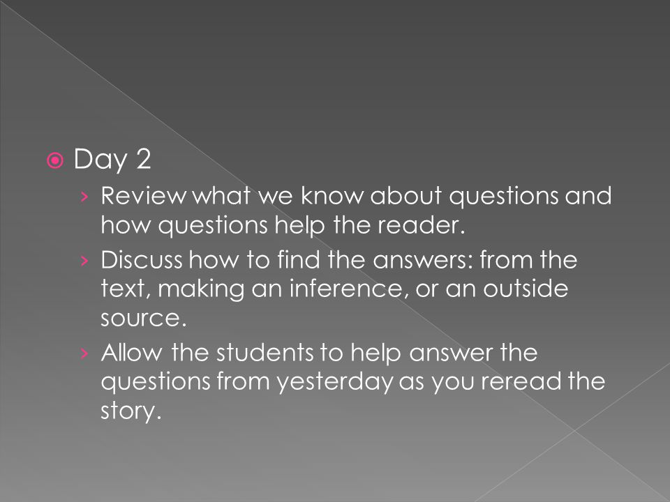  Day 2 › Review what we know about questions and how questions help the reader. › Discuss how to find the answers: from the text, making an inference