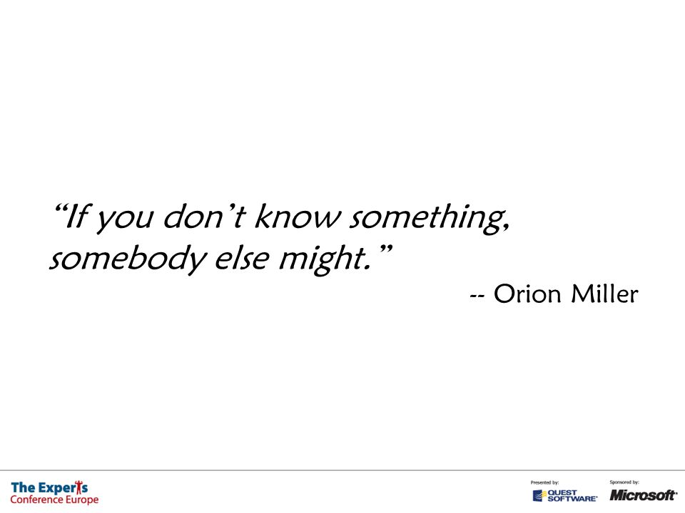 If you don't know something, somebody else might. -- Orion Miller