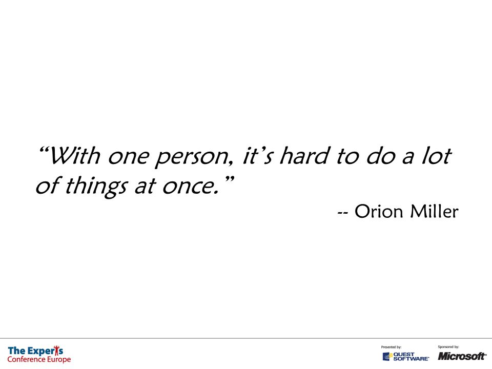 With one person, it's hard to do a lot of things at once. -- Orion Miller