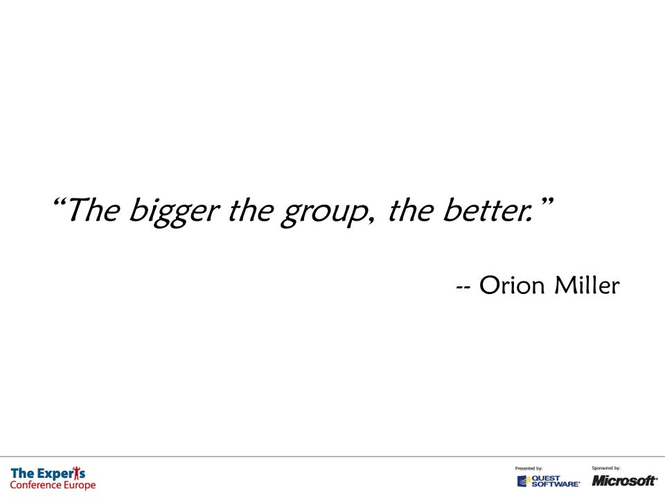 The bigger the group, the better. -- Orion Miller