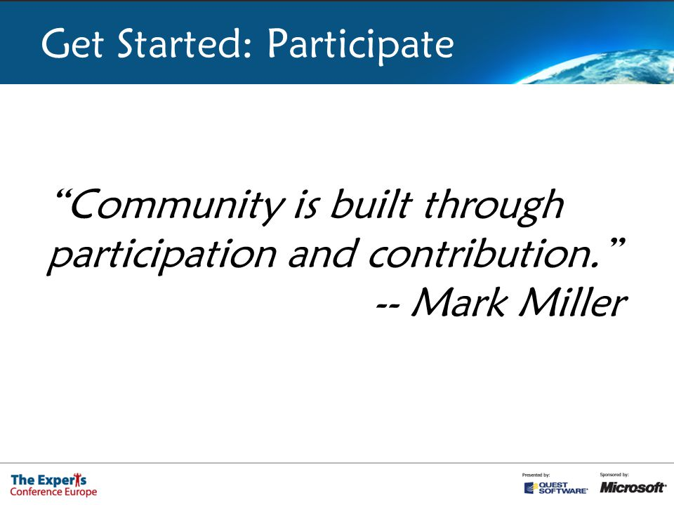 Get Started: Participate Community is built through participation and contribution. -- Mark Miller