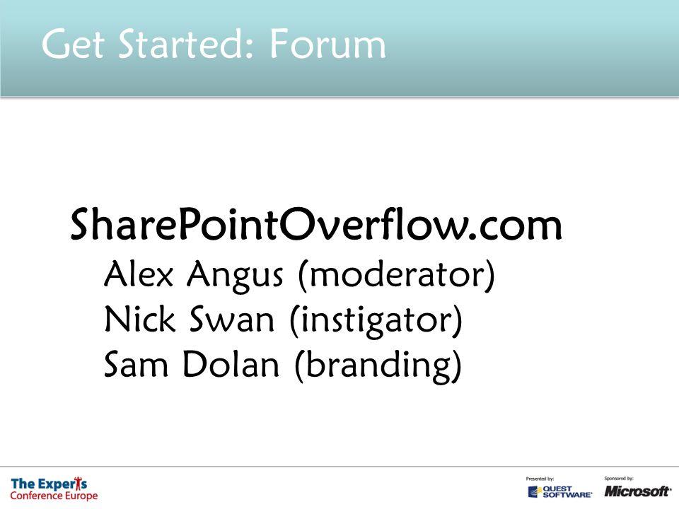 Get Started: Forum SharePointOverflow.com Alex Angus (moderator) Nick Swan (instigator) Sam Dolan (branding)