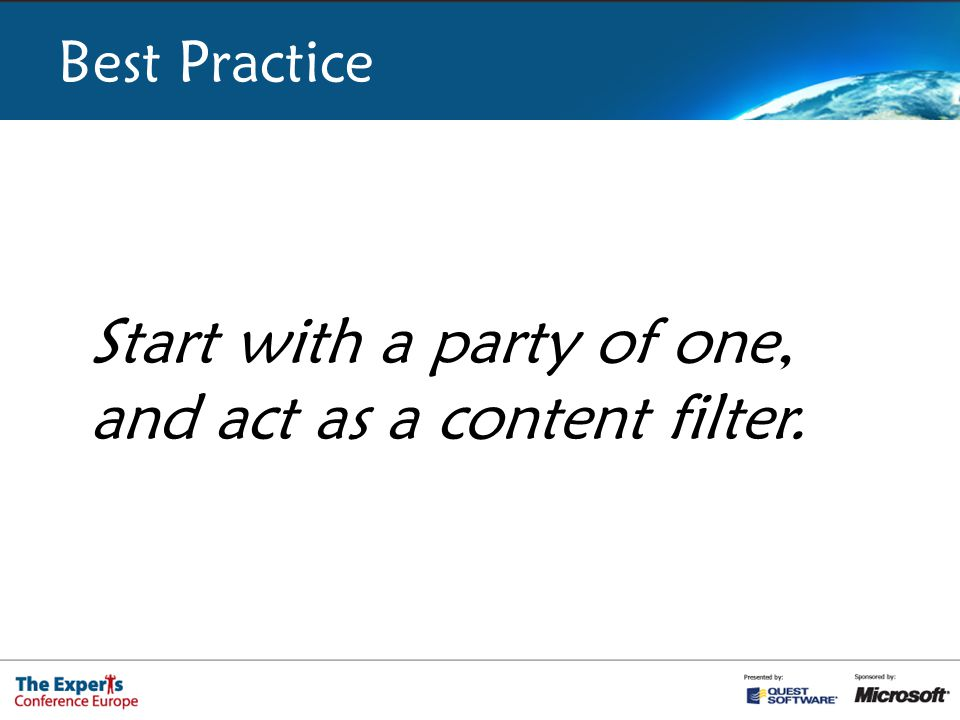 Best Practice Start with a party of one, and act as a content filter.