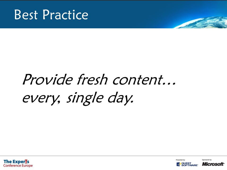 Best Practice Provide fresh content… every, single day.