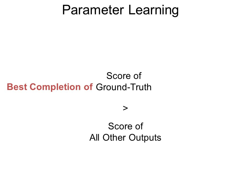 Parameter Learning Score of Ground-Truth > Score of All Other Outputs Best Completion of