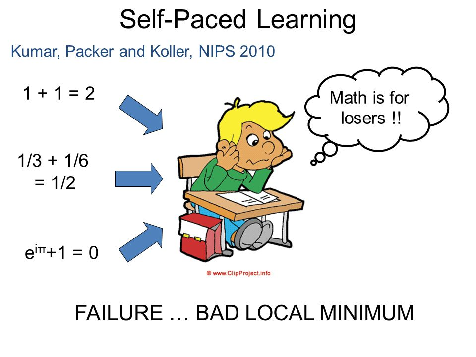 Self-Paced Learning Kumar, Packer and Koller, NIPS 2010 1 + 1 = 2 1/3 + 1/6 = 1/2 e iπ +1 = 0 Math is for losers !! FAILURE … BAD LOCAL MINIMUM