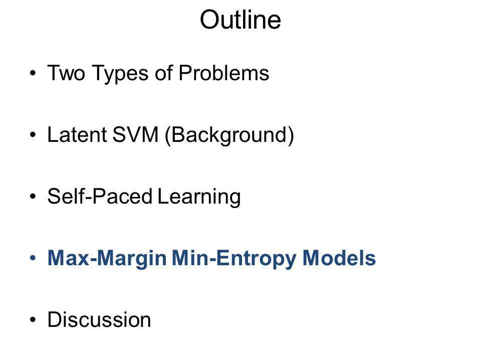 Two Types of Problems Latent SVM (Background) Self-Paced Learning Max-Margin Min-Entropy Models Discussion Outline