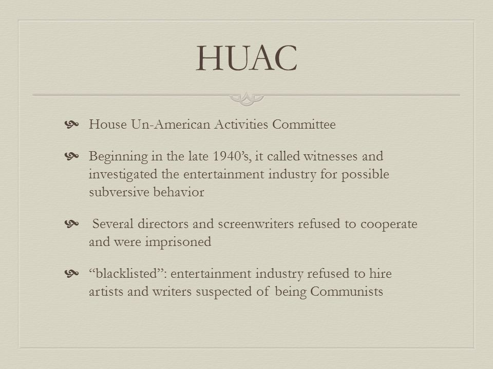 HUAC  House Un-American Activities Committee  Beginning in the late 1940's, it called witnesses and investigated the entertainment industry for possible subversive behavior  Several directors and screenwriters refused to cooperate and were imprisoned  blacklisted : entertainment industry refused to hire artists and writers suspected of being Communists