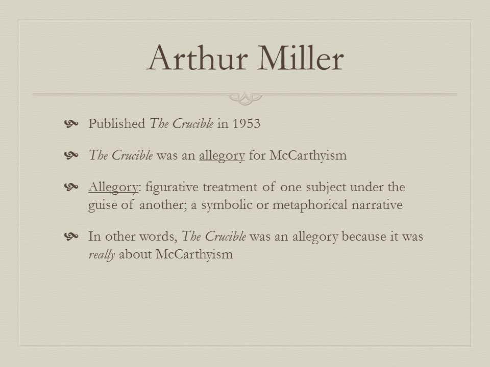 Arthur Miller  Published The Crucible in 1953  The Crucible was an allegory for McCarthyism  Allegory: figurative treatment of one subject under th